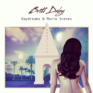 BRITT DALEY - <strong><i>Daydreams & Movie Scenes</i></strong>